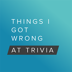 Things I Got Wrong at Trivia, podcast